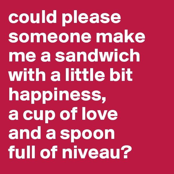 could please someone make me a sandwich with a little bit happiness,  a cup of love  and a spoon  full of niveau?