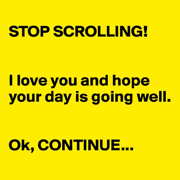 STOP SCROLLING!   I love you and hope your day is going well.   Ok, CONTINUE...