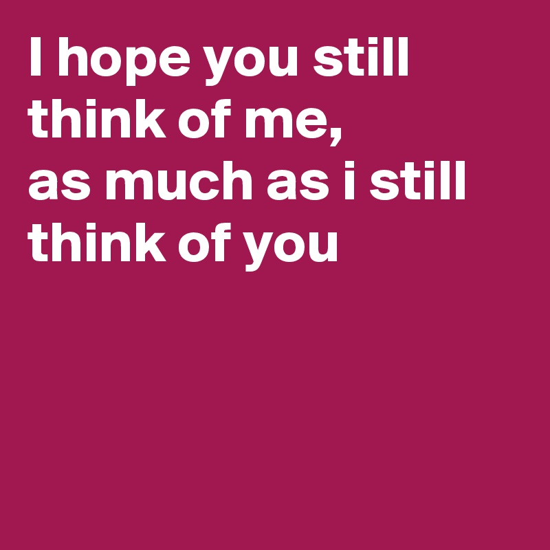 I Hope You Still Think Of Me As Much As I Still Think Of You Post