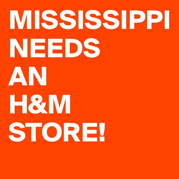 MISSISSIPPI              NEEDS      AN           H&M STORE!