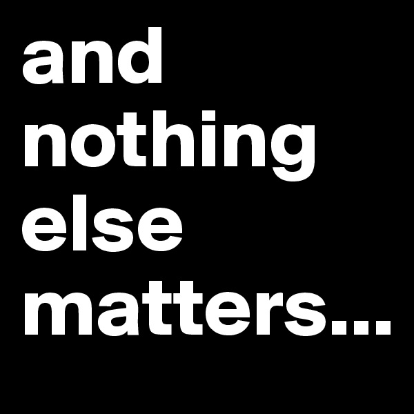 and nothing else matters...