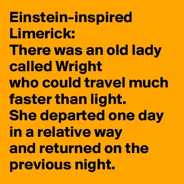Einstein-inspired Limerick: There was an old lady called Wright who could travel much faster than light. She departed one day in a relative way and returned on the previous night.