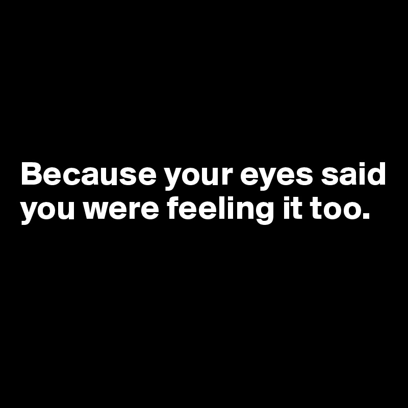 Because your eyes said you were feeling it too.
