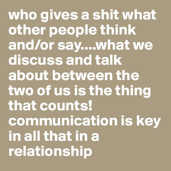 who gives a shit what other people think and/or say....what we discuss and talk about between the two of us is the thing that counts! communication is key in all that in a relationship