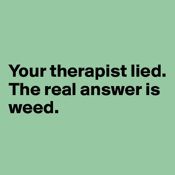 Your therapist lied.  The real answer is weed.