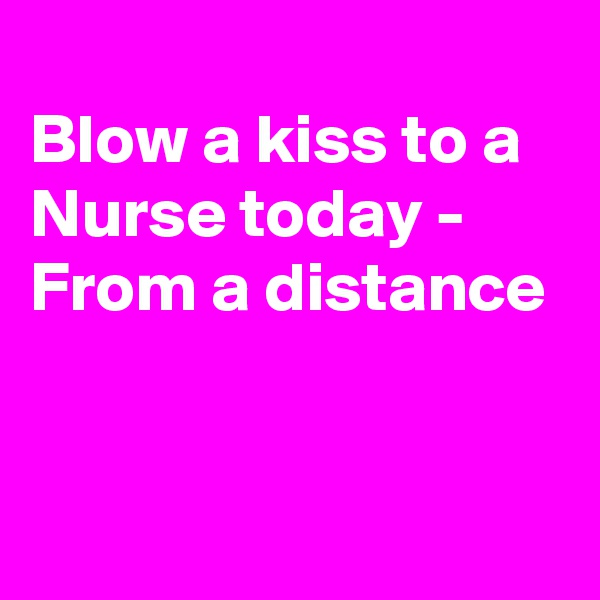 Blow a kiss to a Nurse today - From a distance