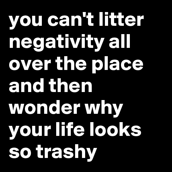you can't litter negativity all over the place and then wonder why your life looks so trashy