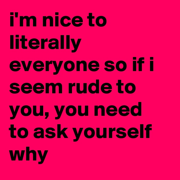 i'm nice to literally everyone so if i seem rude to you, you need to ask yourself why
