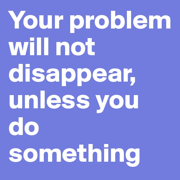Your problem will not disappear, unless you do something