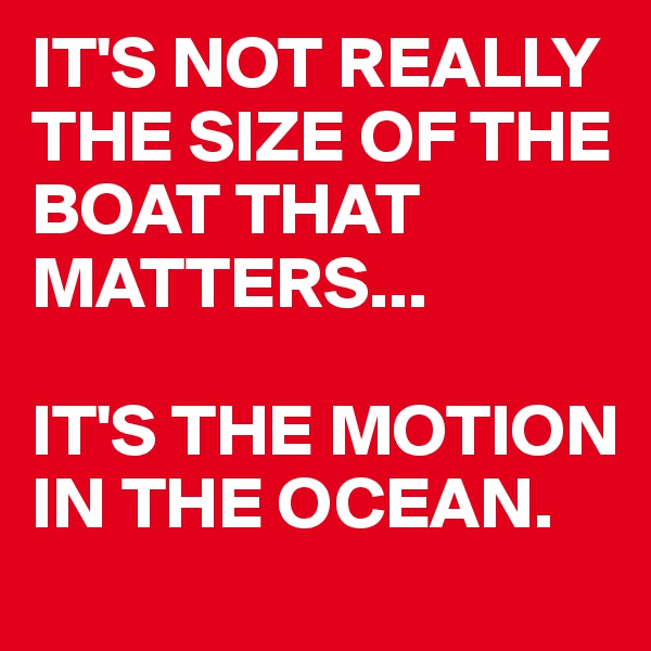 IT'S NOT REALLY THE SIZE OF THE BOAT THAT MATTERS...   IT'S THE MOTION IN THE OCEAN.