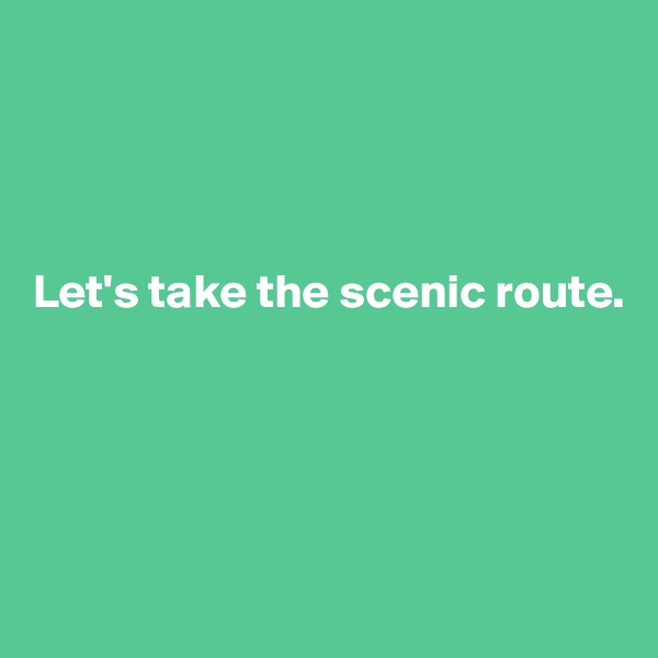 Let's take the scenic route.