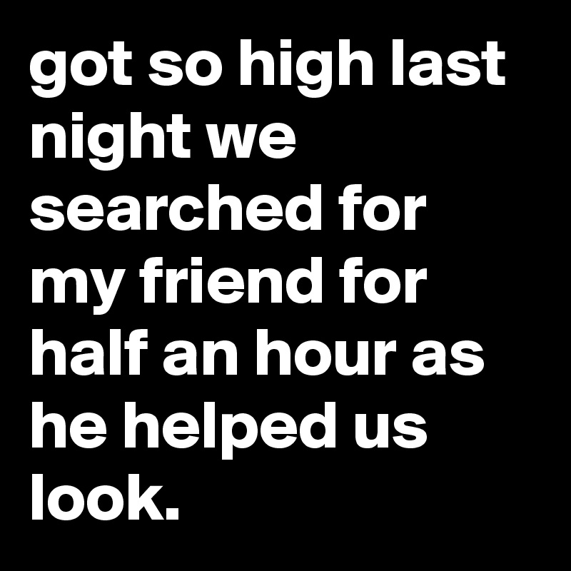 got so high last night we searched for my friend for half an hour as he helped us look.