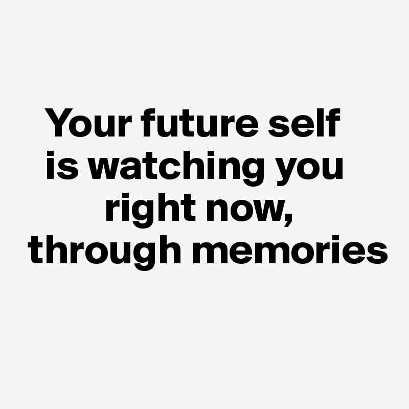 Your future self is watching you right now, through