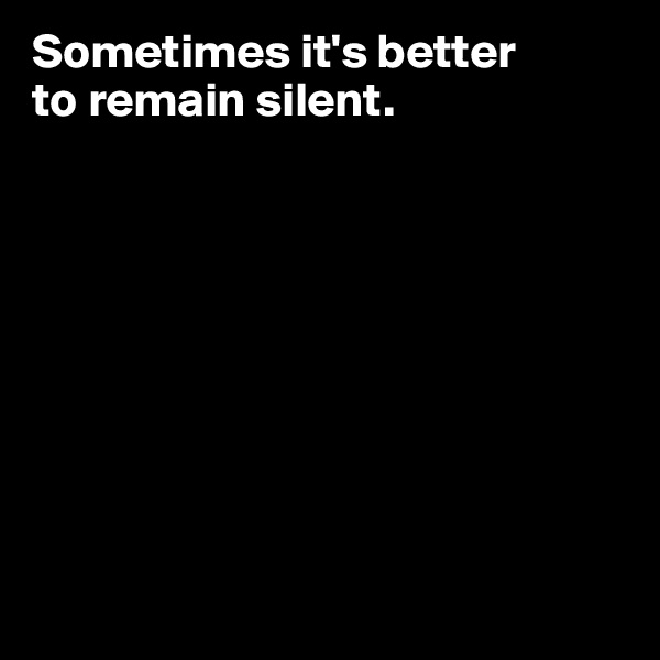 Sometimes it's better  to remain silent.