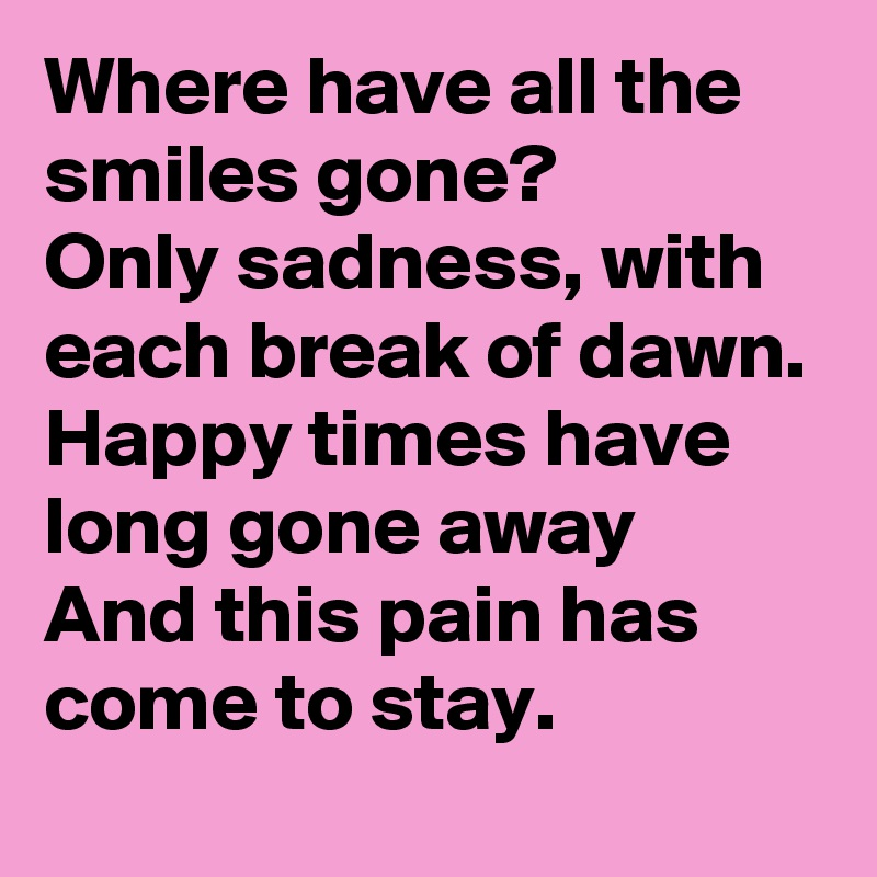 Where have all the smiles gone?  Only sadness, with each break of dawn.  Happy times have long gone away And this pain has come to stay.