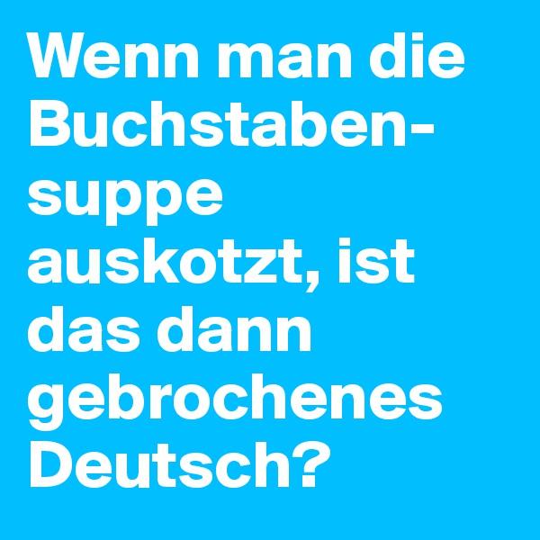 Wenn man die Buchstaben-suppe auskotzt, ist das dann gebrochenes Deutsch?