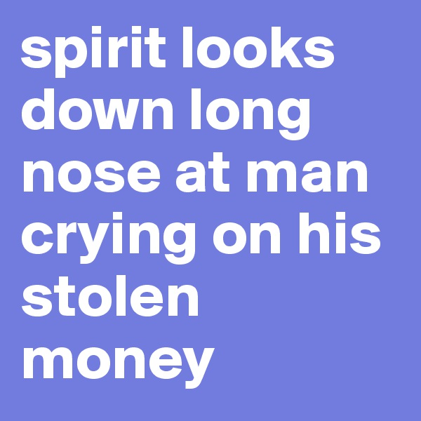 spirit looks down long nose at man crying on his stolen money
