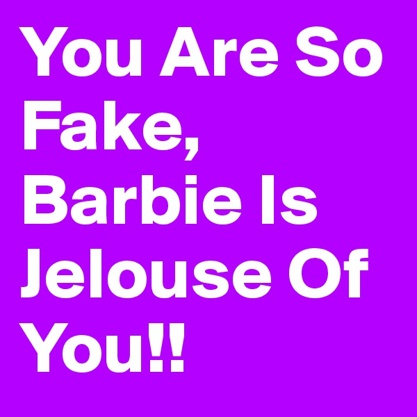 You Are So Fake, Barbie Is Jelouse Of You!!