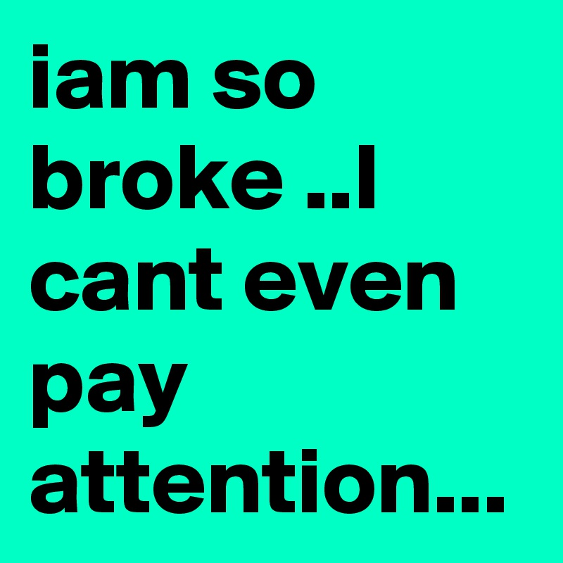 iam so broke ..I cant even pay attention...