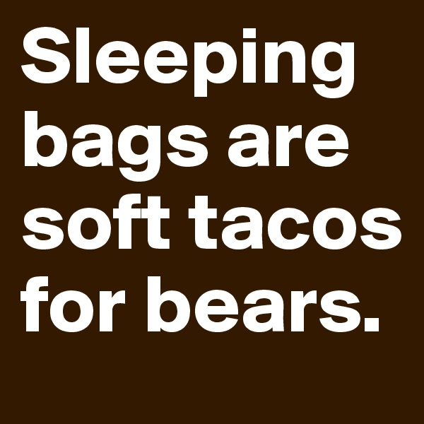 Sleeping bags are soft tacos for bears.
