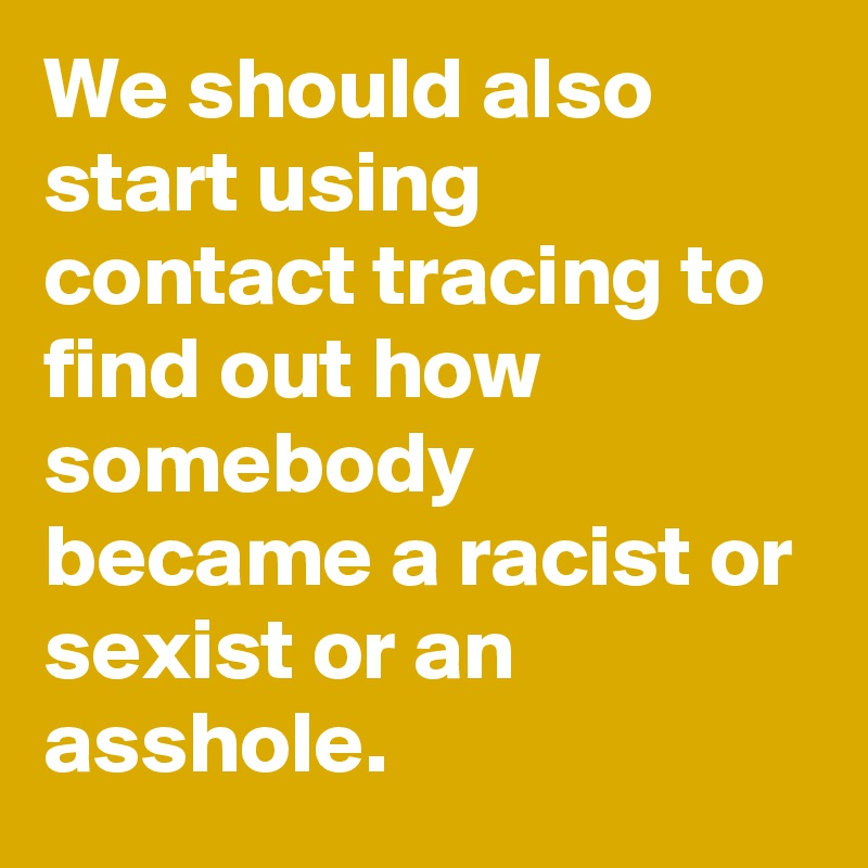 We should also start using contact tracing to find out how somebody became a racist or sexist or an asshole.