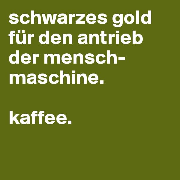 schwarzes gold für den antrieb der mensch-maschine.  kaffee.