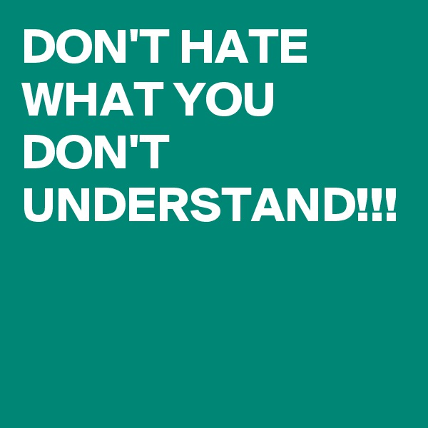 DON'T HATE WHAT YOU DON'T UNDERSTAND!!!