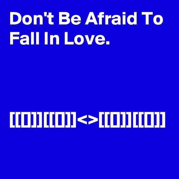 Don't Be Afraid To Fall In Love.     [[[]]][[[]]]<>[[[]]][[[]]]