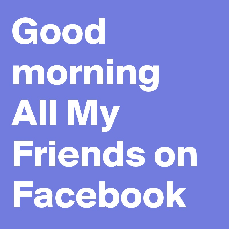 Good Morning All My Friends On Facebook Post By Lindarobinson On