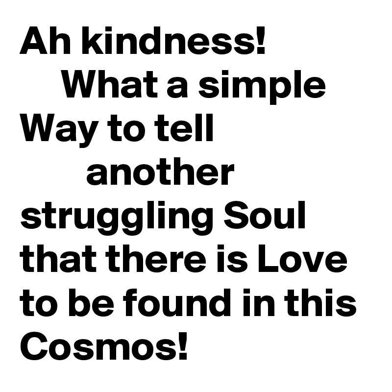 Ah kindness!       What a simple Way to tell                           another         struggling Soul that there is Love to be found in this Cosmos!