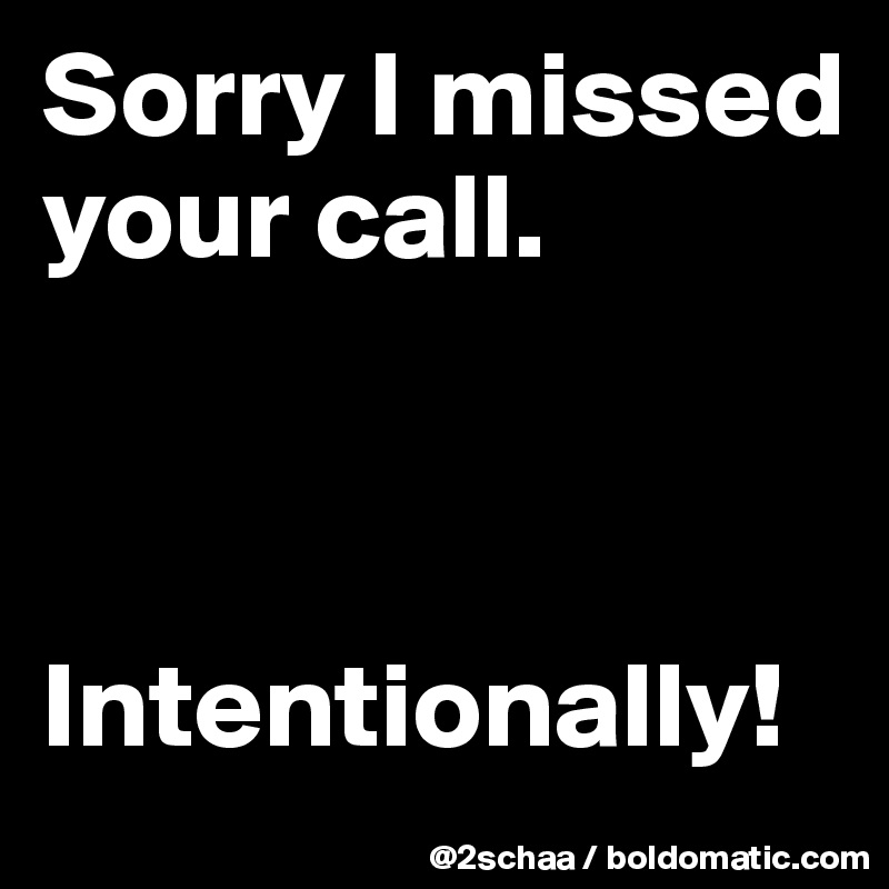 Sorry I missed your call.    Intentionally!