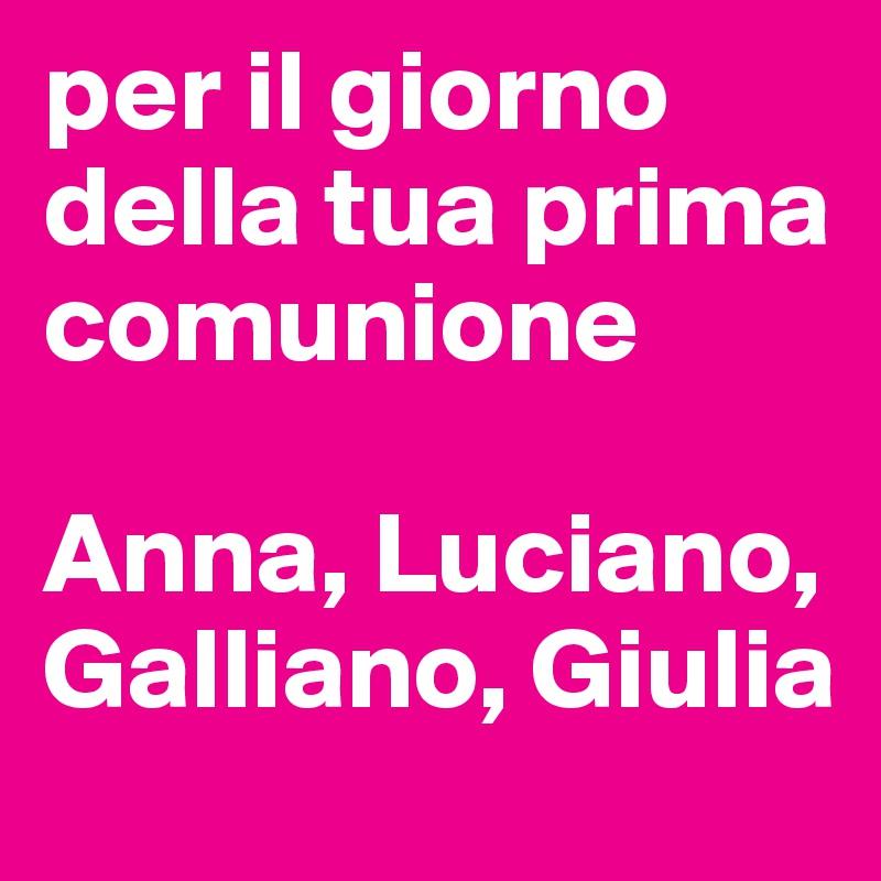 per il giorno della tua prima comunione  Anna, Luciano, Galliano, Giulia
