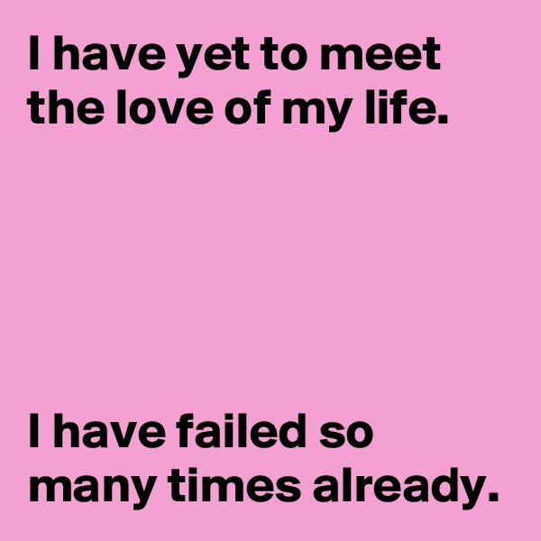 I have yet to meet the love of my life.      I have failed so many times already.
