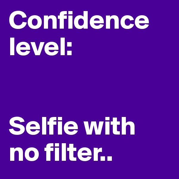 Confidence level:   Selfie with no filter..