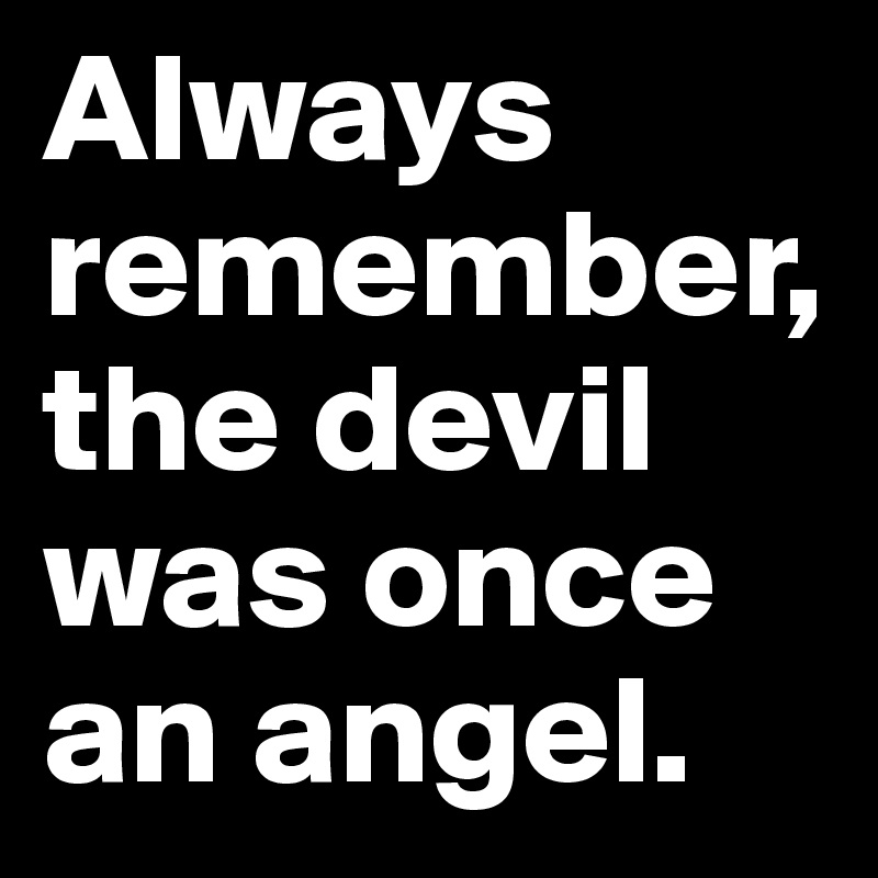 Always remember, the devil was once an angel.
