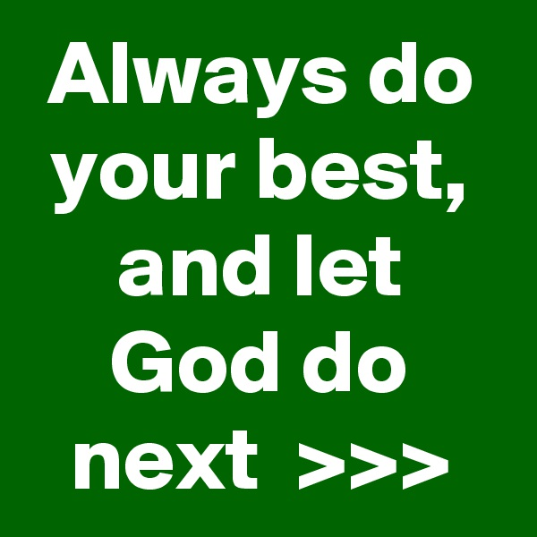 Always do your best, and let God do next  >>>