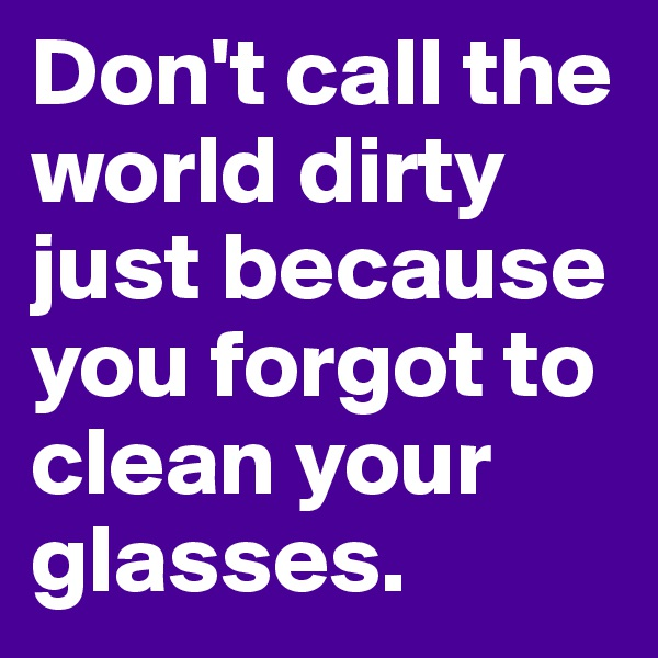 Don't call the world dirty just because you forgot to clean your glasses.