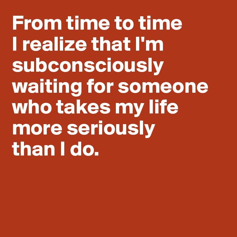 From time to time I realize that I'm subconsciously waiting for someone who takes my life  more seriously  than I do.