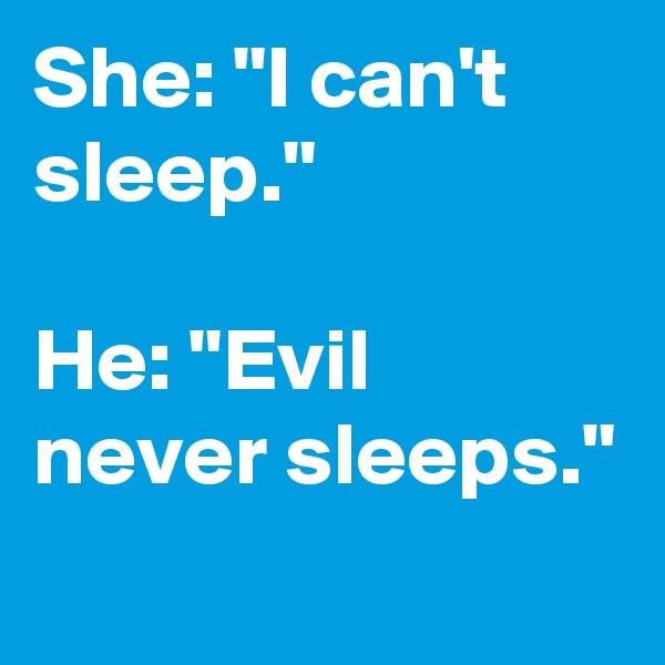 """She: """"I can't sleep.""""  He: """"Evil never sleeps."""""""