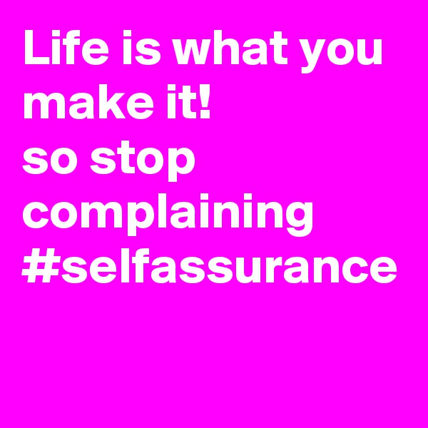 Life is what you make it!  so stop complaining #selfassurance
