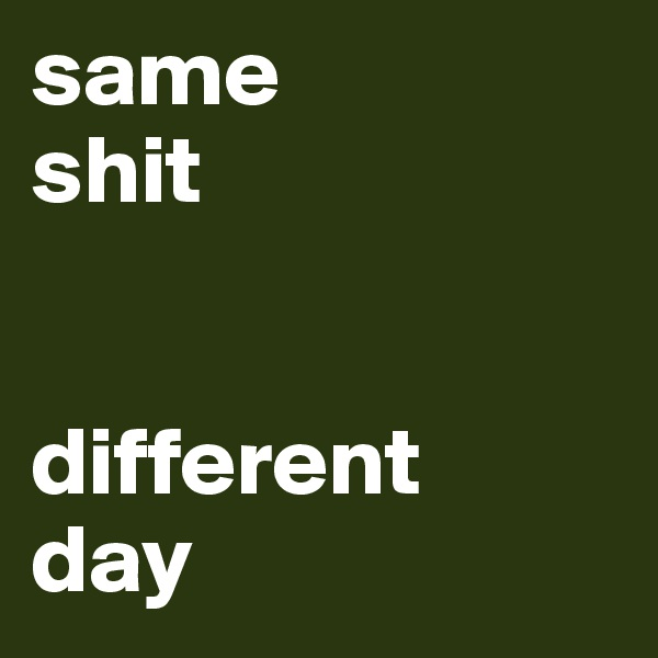 same  shit   different  day