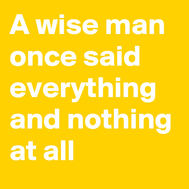 A Wise Man Once Said Everything And Nothing At All Post By