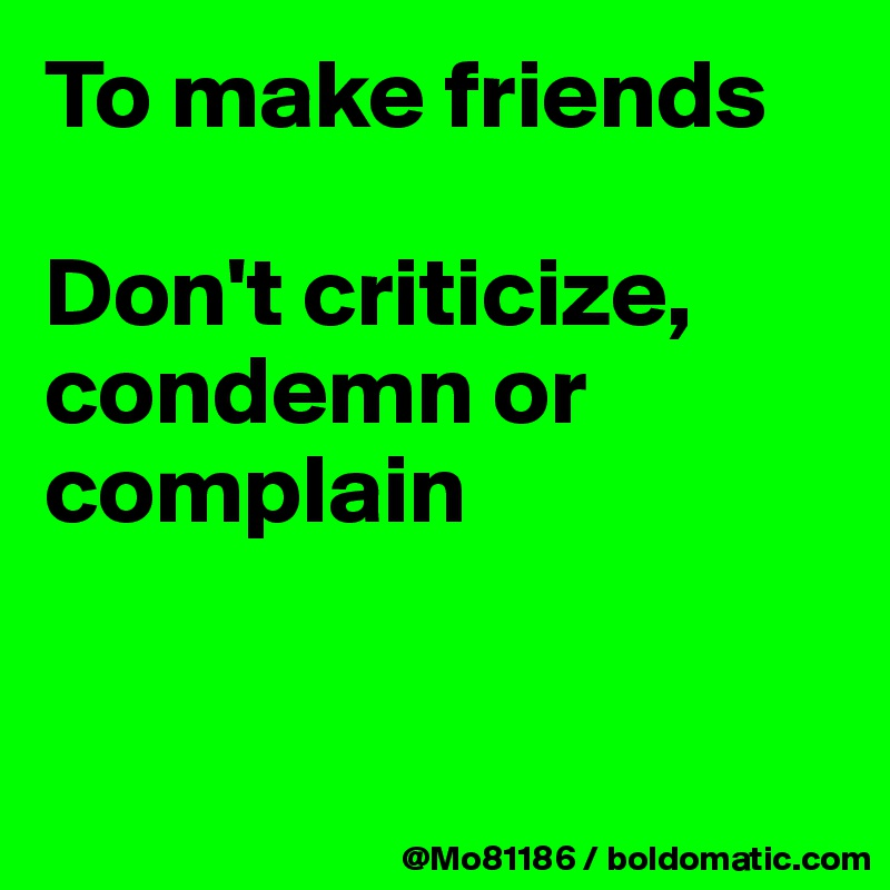 To Make Friends Dont Criticize Condemn Or Complain Post By