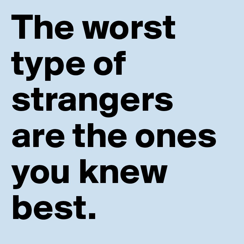 The worst type of strangers are the ones you knew best.