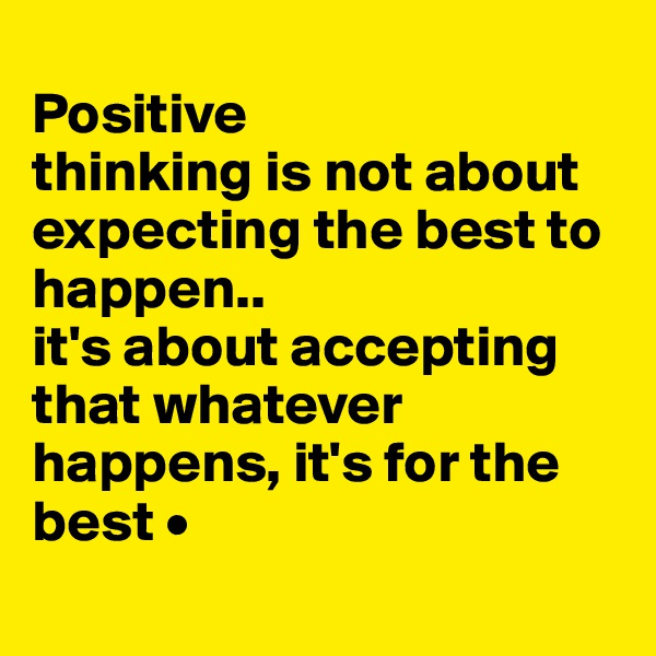 Positive thinking is not about expecting the best to happen.. it's about accepting that whatever happens, it's for the best •