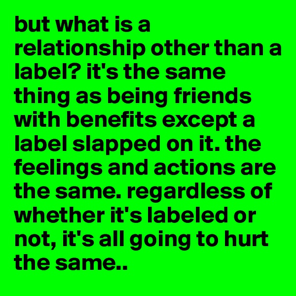 but what is a relationship other than a label? it's the same thing as being friends with benefits except a label slapped on it. the feelings and actions are the same. regardless of whether it's labeled or not, it's all going to hurt the same..