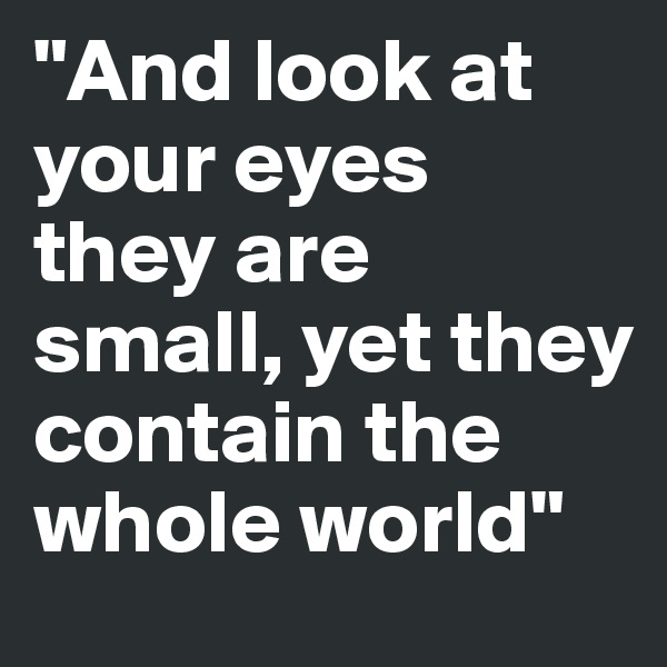 """""""And look at your eyes they are small, yet they contain the whole world"""""""