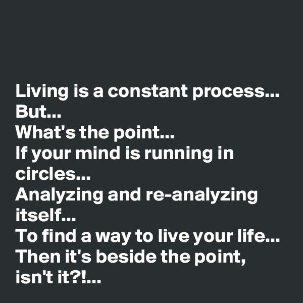 Living is a constant process... But... What's the point... If your mind is running in circles... Analyzing and re-analyzing itself...  To find a way to live your life... Then it's beside the point, isn't it?!...