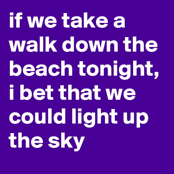 if we take a walk down the beach tonight, i bet that we could light up the sky