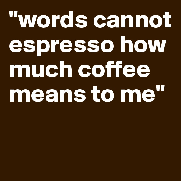 """""""words cannot espresso how much coffee means to me"""""""